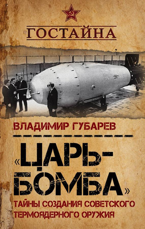 Владимир Губарев «Царь-бомба». Тайны создания советского термоядерного оружия