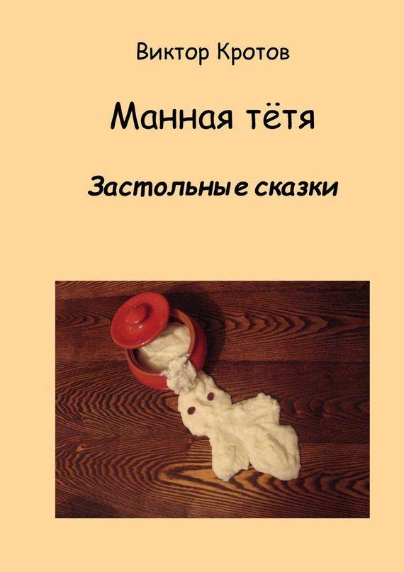 Виктор Кротов Манная тётя. Застольные сказки виктор кротов червячок игнатий и его размышления новые приключения