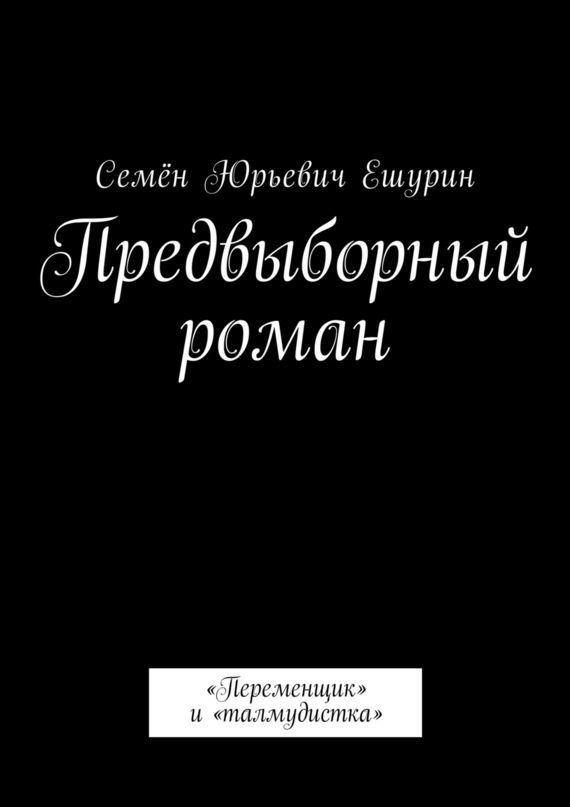 Семён Юрьевич Ешурин Предвыборный роман. «Переменщик» и«талмудистка» контратака лучшая защита нападение