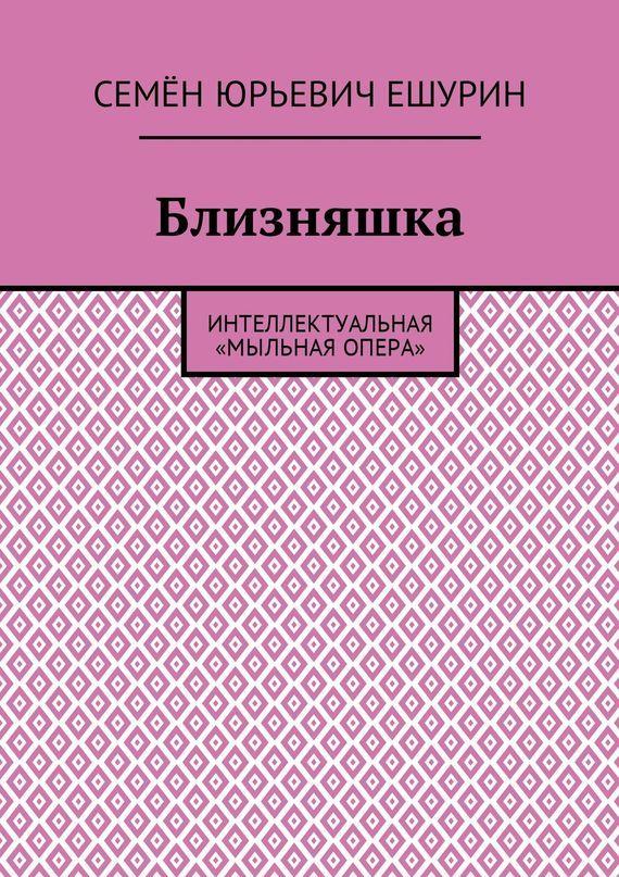 Семён Юрьевич Ешурин Близняшка. Интеллектуальная «мыльная опера»