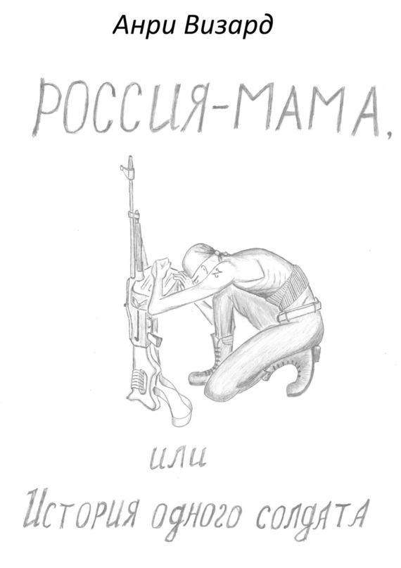 Анри Визард - Россия-мама, или История одного солдата. Повесть