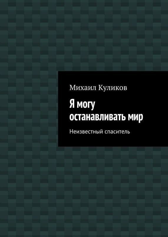 Михаил Куликов Я могу останавливатьмир. Неизвестный спаситель неизвестный цветок
