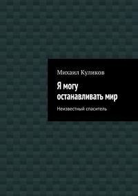 Михаил Куликов - Я могу останавливатьмир. Неизвестный спаситель