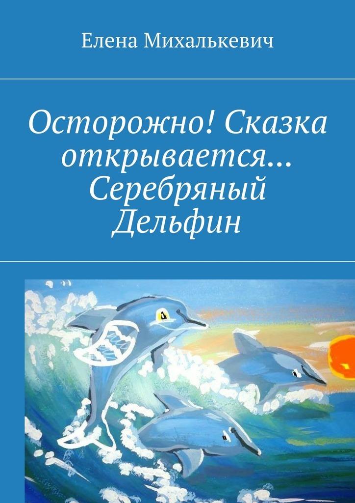 купить Елена Михалькевич Осторожно! Сказка открывается… Серебряный Дельфин по цене 20 рублей