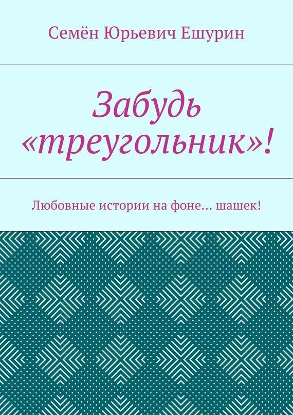 Семён Юрьевич Ешурин Забудь «треугольник»! Любовные истории нафоне… шашек! постников валентин юрьевич карандаш и самоделкин