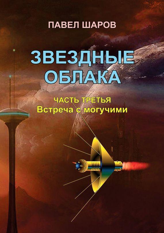 Павел Шаров Звездные облака. Часть третья. Встреча с могучими