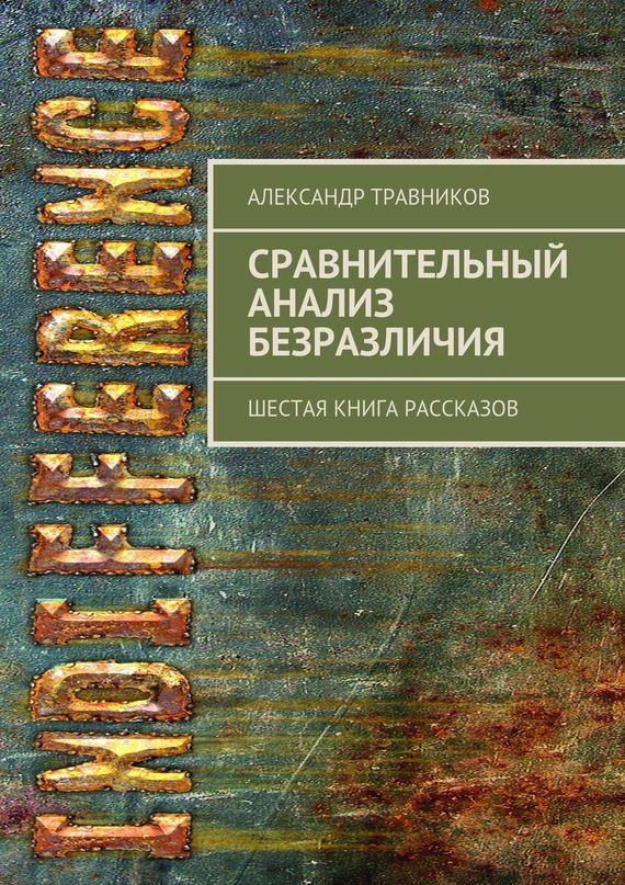 Александр Травников Сравнительный анализ безразличия. Шестая книга рассказов