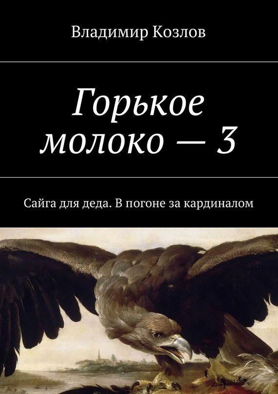 Владимир Алексеевич Козлов Горькое молоко –3. Сайга для деда. Впогоне закардиналом