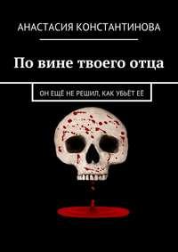 Анастасия Константинова - Повине твоегоотца. Он ещё не решил, как убьёт её