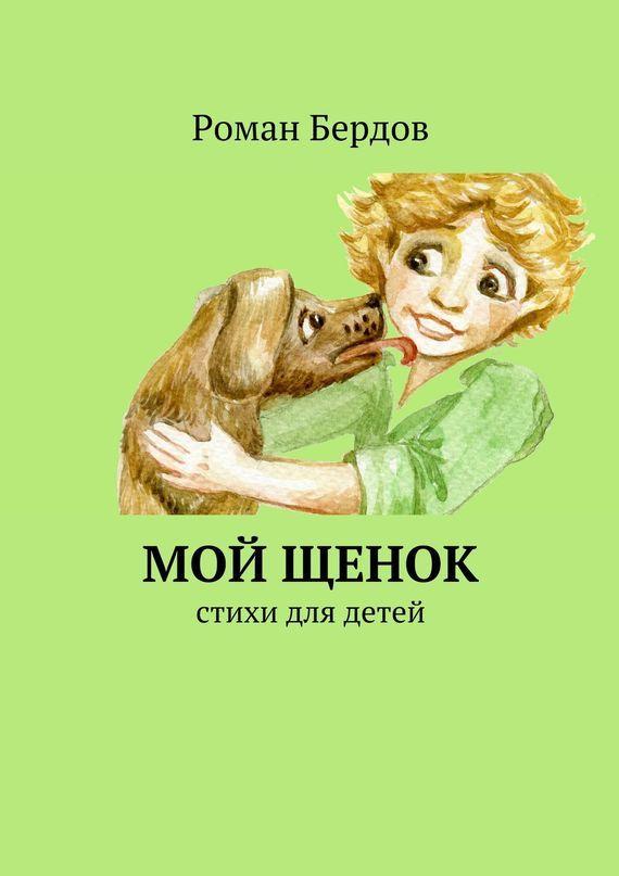 Роман Владимирович Бердов Мой щенок. Стихи для детей лиханов а мой генерал роман для детей