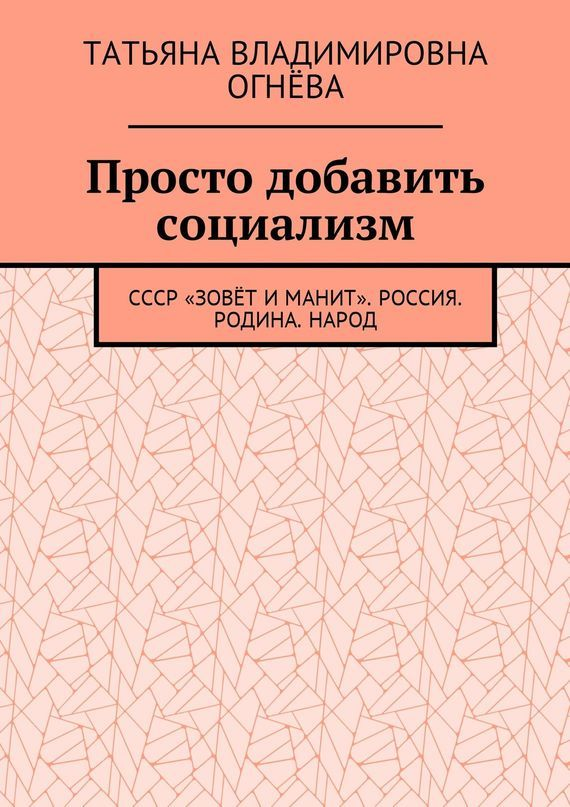 Татьяна Огнёва - Просто добавить социализм. СССР «зовёт и манит». Россия. Родина. Народ