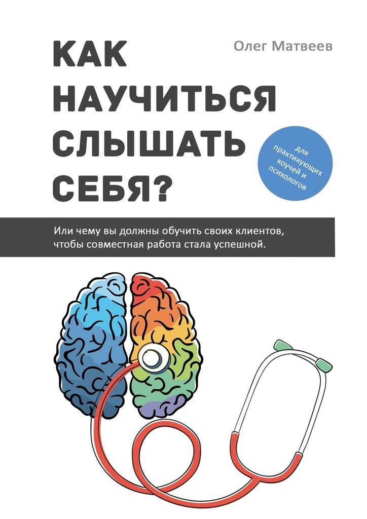 Олег Матвеев - Как научиться слышать себя? Или чему вы должны обучить своих клиентов, чтобы совместная работа стала успешной