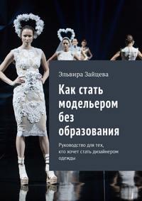 Эльвира Зайцева - Как стать модельером без образования. Руководство для тех, ктохочет стать дизайнером одежды