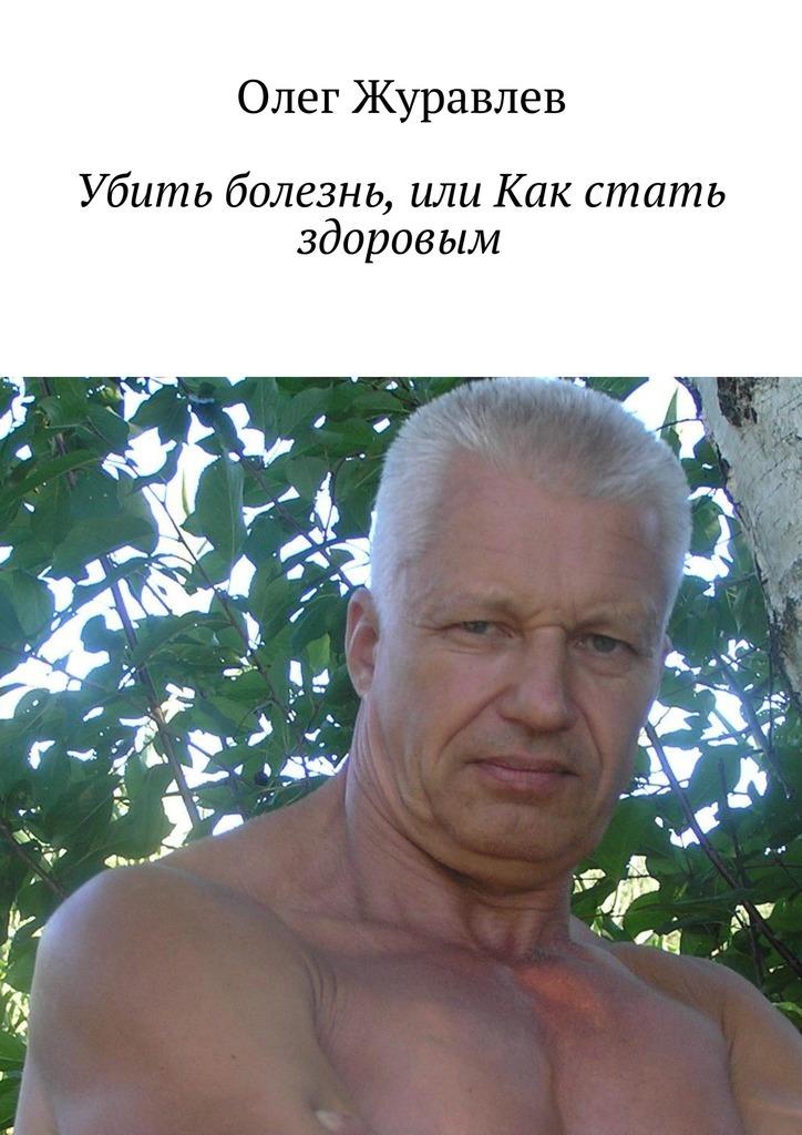 Олег Журавлев Убить болезнь,или Как стать здоровым