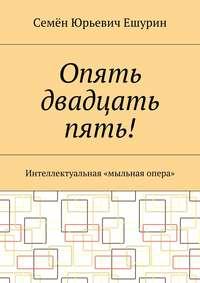 Семён Юрьевич Ешурин - Опять двадцать пять! Интеллектуальная «мыльная опера»