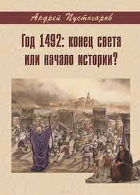 Андрей Пустогаров - Год 1492-й: конец света или начало истории?