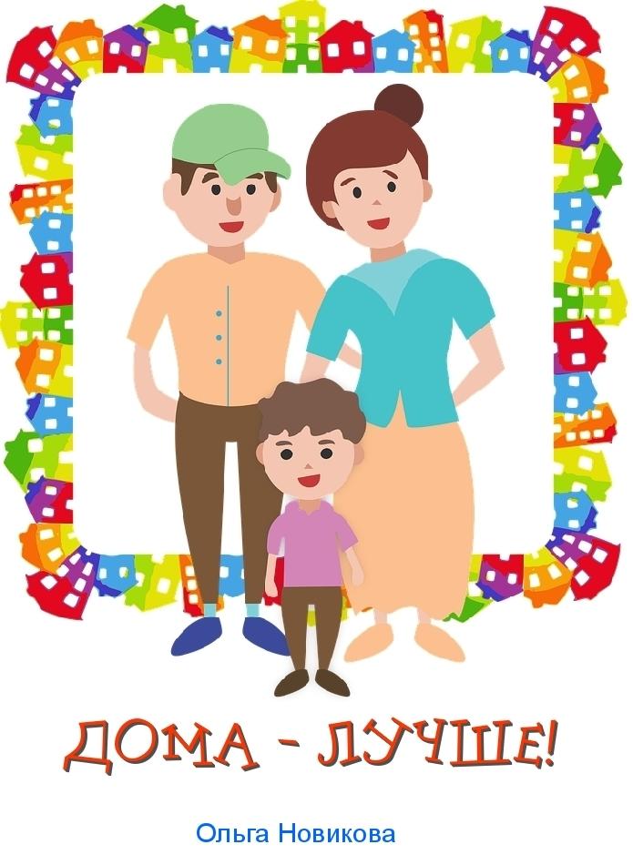 Ольга Николаевна Новикова Дома – лучше!