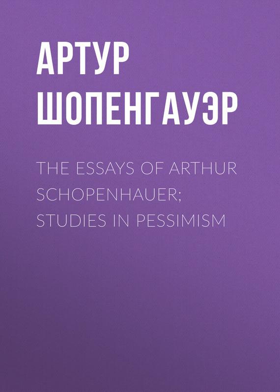 Артур Шопенгауэр The Essays of Arthur Schopenhauer; Studies in Pessimism