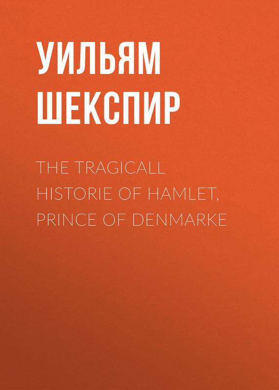 Уильям Шекспир The Tragicall Historie of Hamlet, Prince of Denmarke hamlet prince of denmark