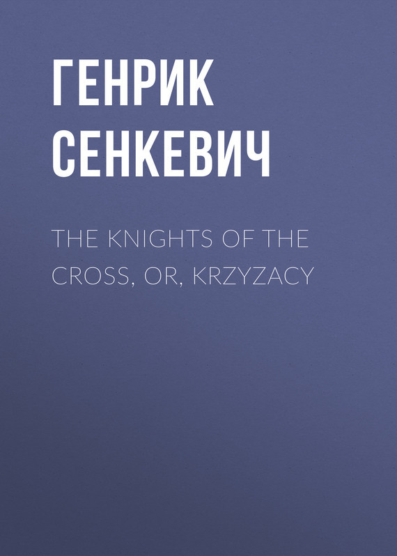 Генрик Сенкевич The Knights of the Cross, or, Krzyzacy knights of sidonia volume 14
