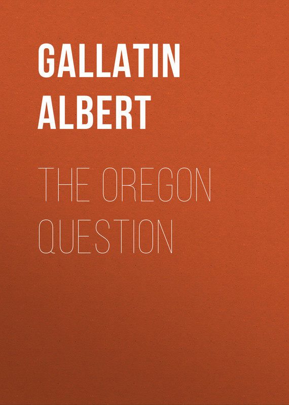 Gallatin Albert The Oregon Question body in question