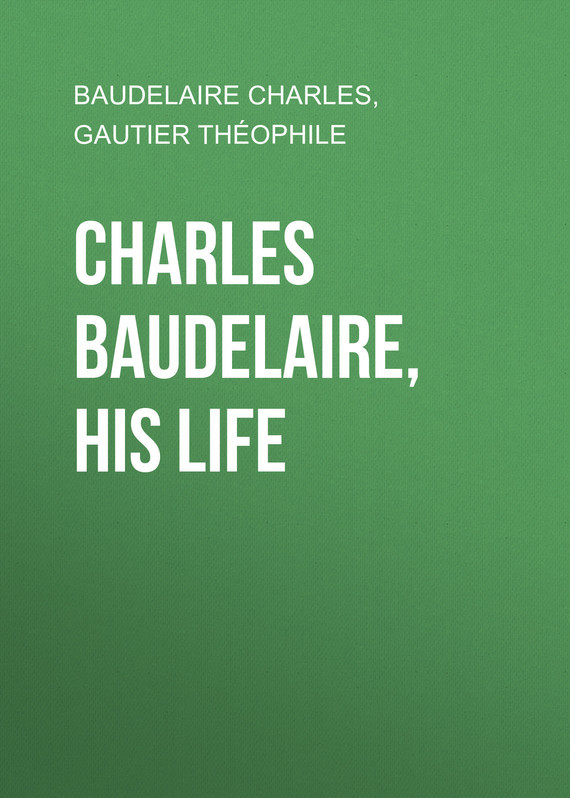 Baudelaire Charles Charles Baudelaire, His Life baudelaire парфюмерная вода