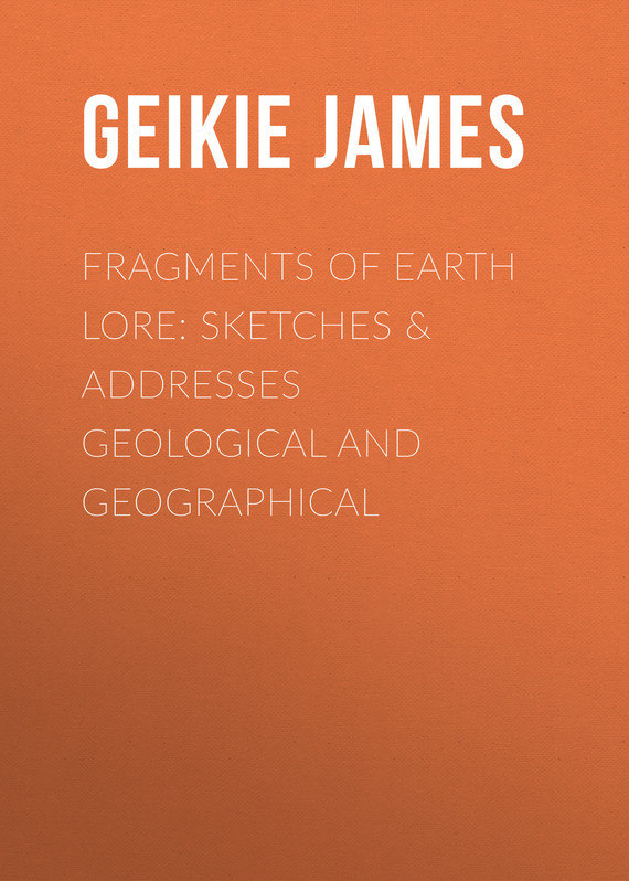 Geikie James Fragments of Earth Lore: Sketches & Addresses Geological and Geographical