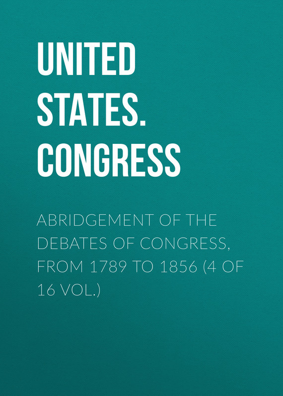 United States. Congress Abridgement of the Debates of Congress, from 1789 to 1856 (4 of 16 vol.)
