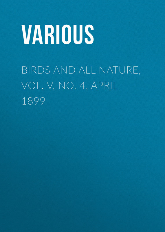 Birds and All Nature, Vol. V, No. 4, April 1899