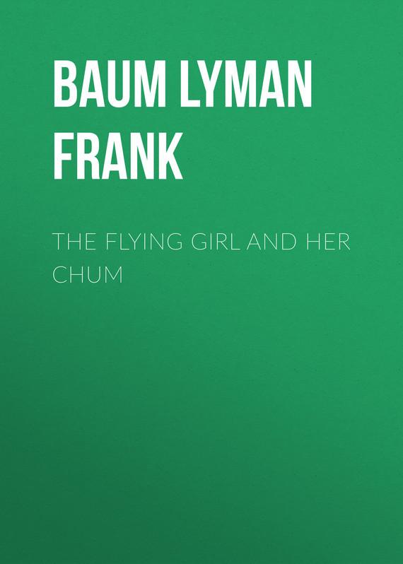 где купить Лаймен Фрэнк Баум The Flying Girl and Her Chum дешево