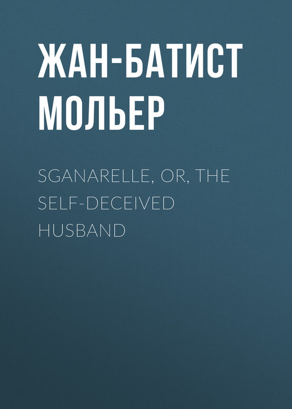 Жан-Батист Мольер. Sganarelle, or, the Self-Deceived Husband