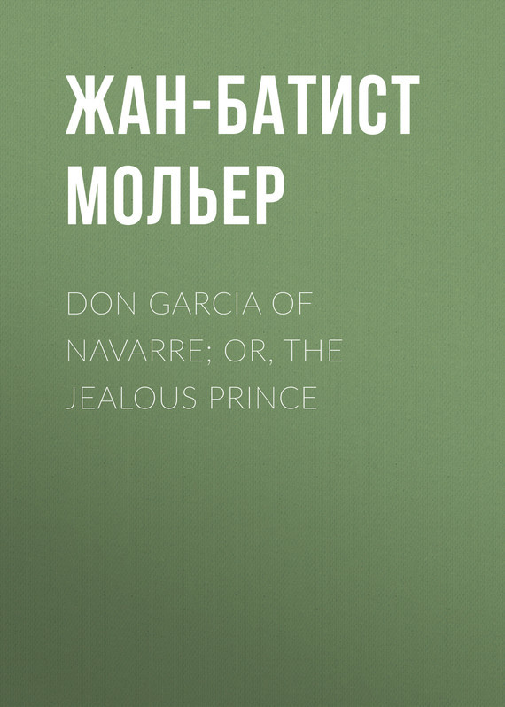 Жан-Батист Мольер. Don Garcia of Navarre; Or, the Jealous Prince