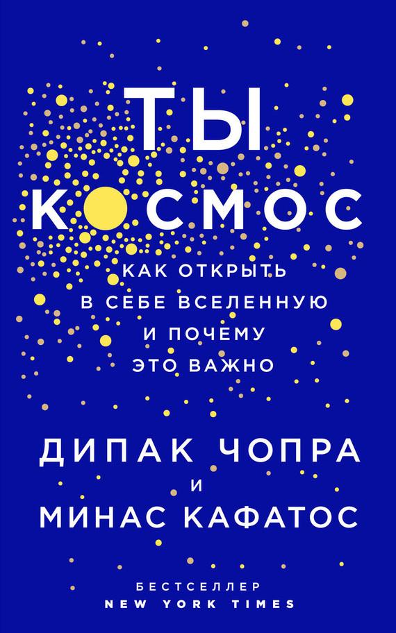 Дипак Чопра, Минас Кафатос - Ты – Космос. Как открыть в себе вселенную и почему это важно