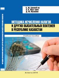 Акмарал Мустафина - Методика исчисления налогов и других обязательных платежей в Республике Казахстан