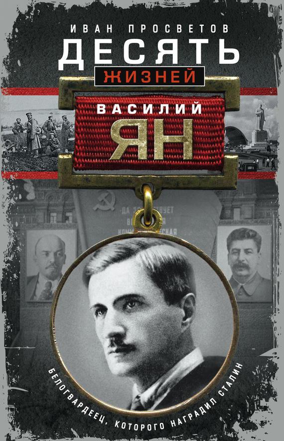 Иван Просветов - Десять жизней Василия Яна. Белогвардеец, которого наградил Сталин