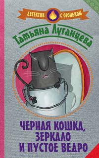 Татьяна Луганцева - Черная кошка, зеркало и пустое ведро (сборник)