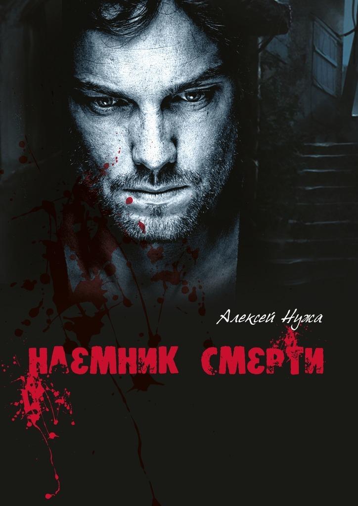 Алексей Владимирович Нужа Наемник смерти на полшага впереди смерти