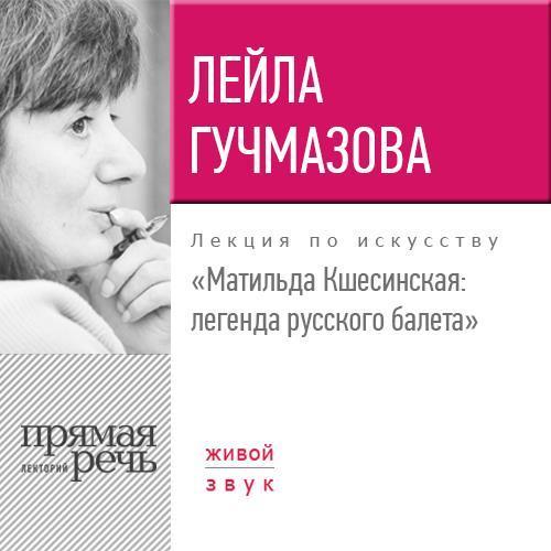 Лейла Гучмазова Лекция «Матильда Кшесинская. Легенда русского балета» звезды русского балета том 4