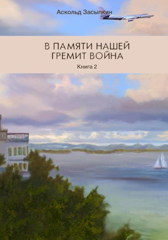 Аскольд Засыпкин - В памяти нашей гремит война. Книга 2. Часть третья. Служим Родине