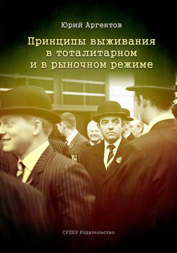 Юрий Аргентов. Принципы выживания в тоталитарном и в рыночном режиме