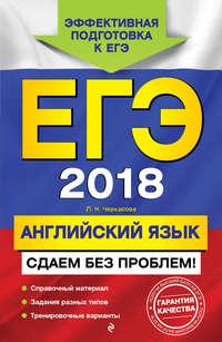 Л. Н. Черкасова - ЕГЭ-2018. Английский язык. Сдаем без проблем!