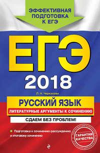 Л. Н. Черкасова - ЕГЭ-2018. Русский язык. Литературные аргументы к сочинению. Сдаем без проблем!