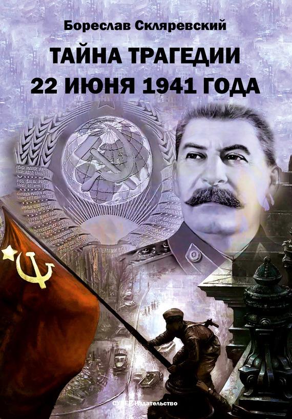 Бореслав Скляревский Тайна трагедии 22 июня 1941 года алексей исаев вторжение 22 июня 1941 года