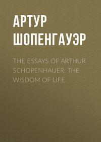 Артур Шопенгауэр - The Essays of Arthur Schopenhauer: the Wisdom of Life