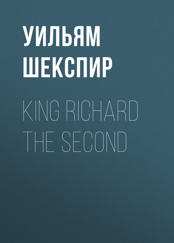 Уильям Шекспир King Richard the Second уильям шекспир the passionate pilgrim