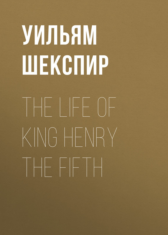 Уильям Шекспир The Life of King Henry the Fifth уильям шекспир the passionate pilgrim