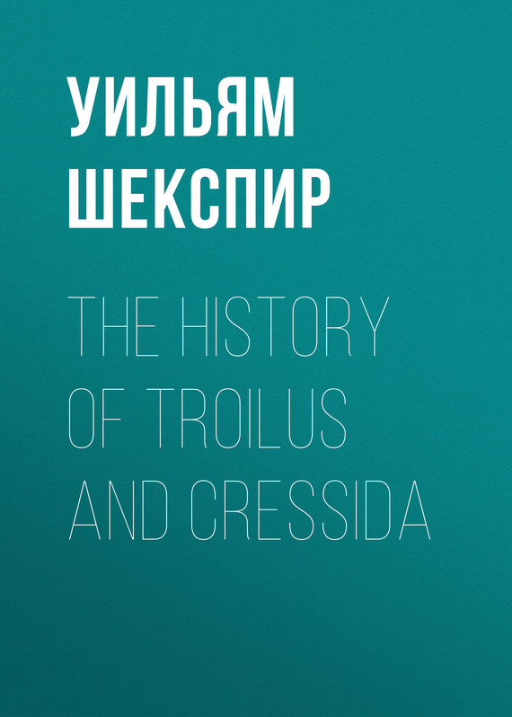 Уильям Шекспир The History of Troilus and Cressida уильям шекспир the sonnets
