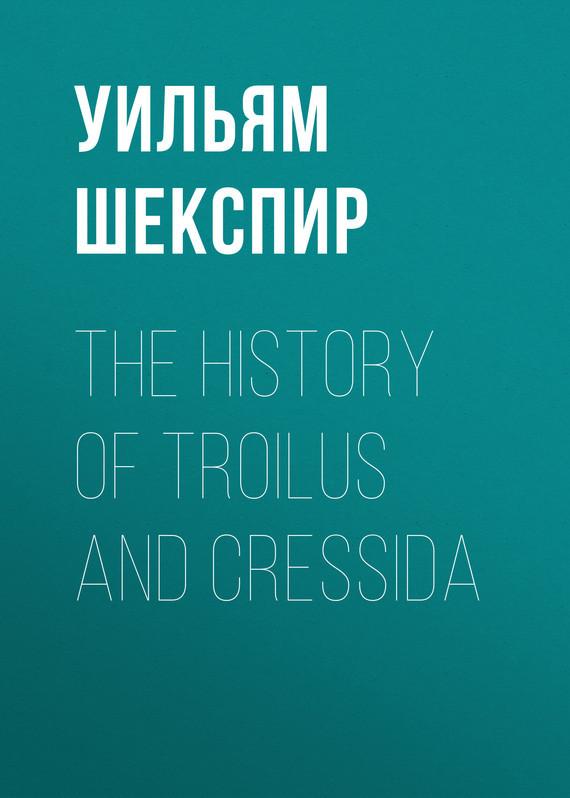 Уильям Шекспир The History of Troilus and Cressida уильям шекспир the passionate pilgrim