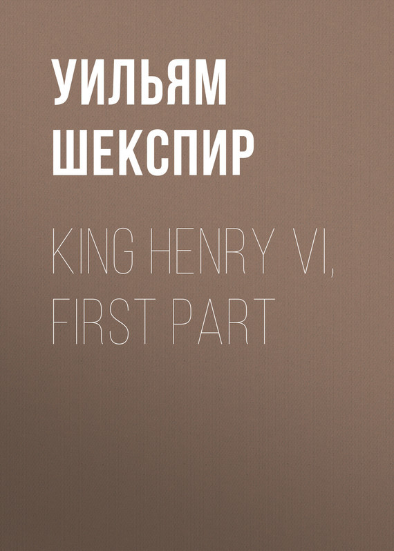 Уильям Шекспир King Henry VI, First Part уильям шекспир the shakespeare story book