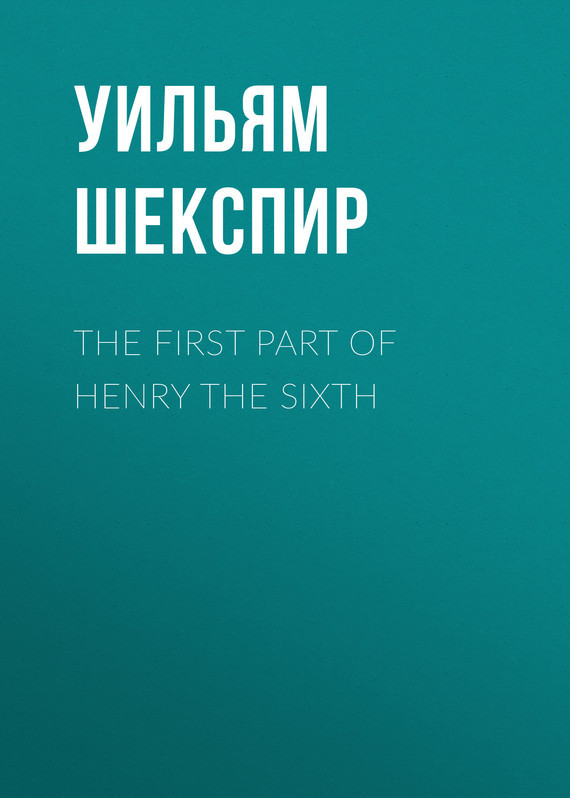 Уильям Шекспир The First Part of Henry the Sixth уильям шекспир the passionate pilgrim